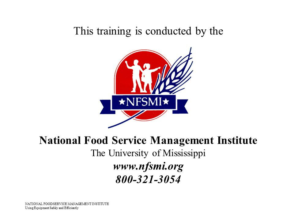 NATIONAL FOOD SERVICE MANAGEMENT INSTITUTE Using Equipment Safely and Efficiently This training is conducted by the National Food Service Management I