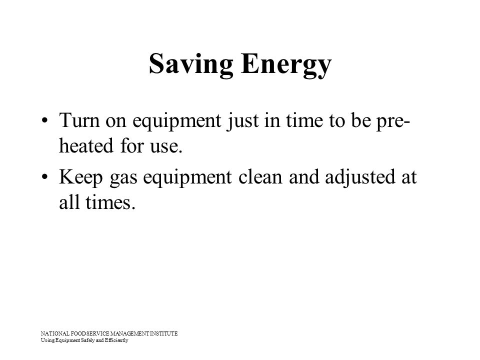 NATIONAL FOOD SERVICE MANAGEMENT INSTITUTE Using Equipment Safely and Efficiently Saving Energy Turn on equipment just in time to be pre- heated for u