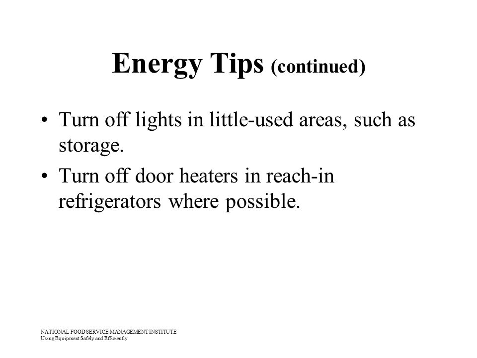 NATIONAL FOOD SERVICE MANAGEMENT INSTITUTE Using Equipment Safely and Efficiently Energy Tips (continued) Turn off lights in little-used areas, such a