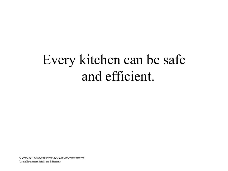 NATIONAL FOOD SERVICE MANAGEMENT INSTITUTE Using Equipment Safely and Efficiently Every kitchen can be safe and efficient.