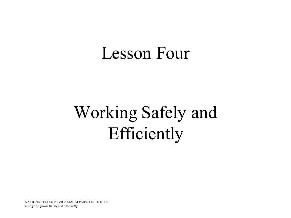 NATIONAL FOOD SERVICE MANAGEMENT INSTITUTE Using Equipment Safely and Efficiently Lesson Four Working Safely and Efficiently