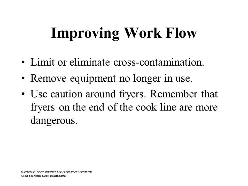 NATIONAL FOOD SERVICE MANAGEMENT INSTITUTE Using Equipment Safely and Efficiently Improving Work Flow Limit or eliminate cross-contamination. Remove e