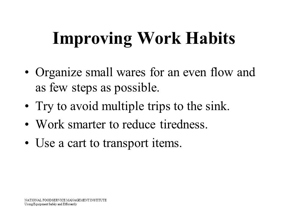 NATIONAL FOOD SERVICE MANAGEMENT INSTITUTE Using Equipment Safely and Efficiently Improving Work Habits Organize small wares for an even flow and as f