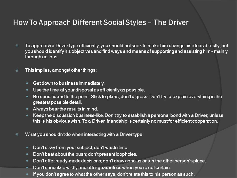 How To Approach Different Social Styles – The Driver  To approach a Driver type efficiently, you should not seek to make him change his ideas directly, but you should identify his objectives and find ways and means of supporting and assisting him - mainly through actions.
