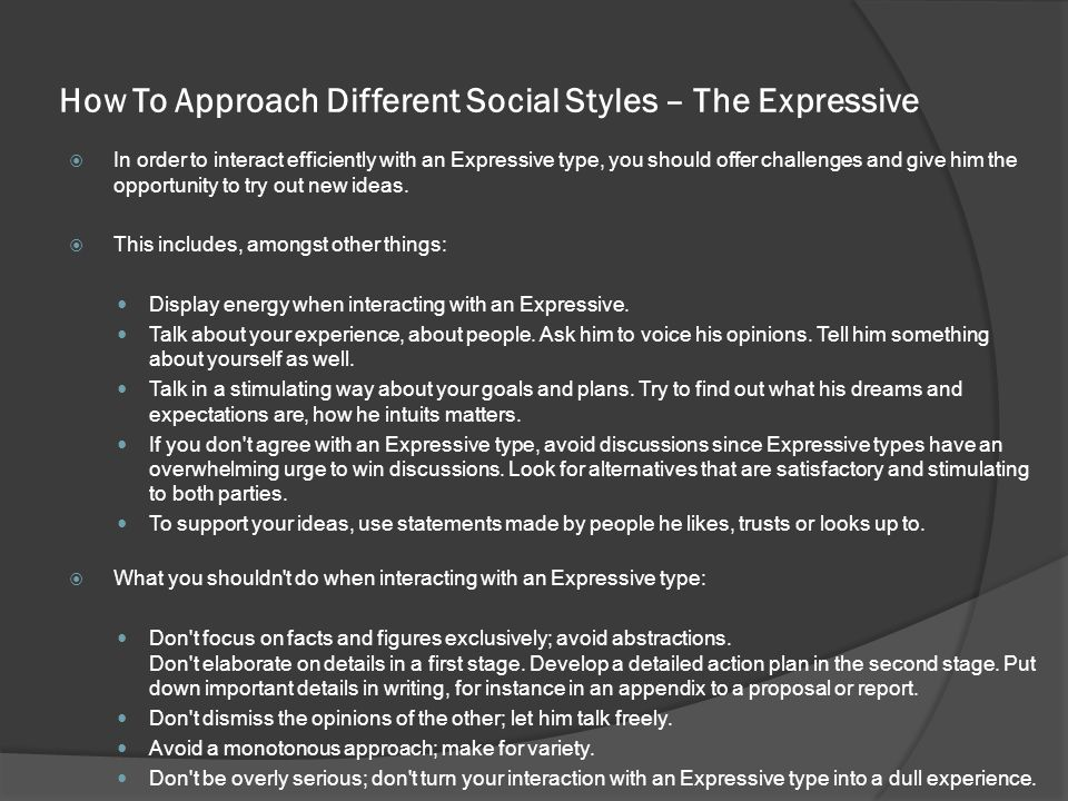 How To Approach Different Social Styles – The Expressive  In order to interact efficiently with an Expressive type, you should offer challenges and give him the opportunity to try out new ideas.