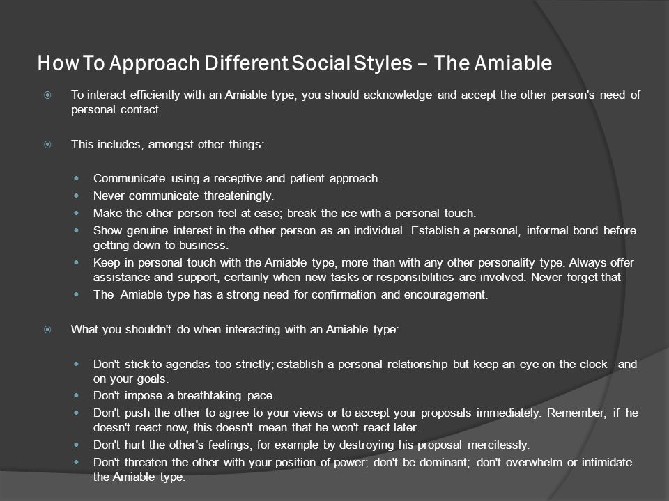 How To Approach Different Social Styles – The Amiable  To interact efficiently with an Amiable type, you should acknowledge and accept the other person s need of personal contact.