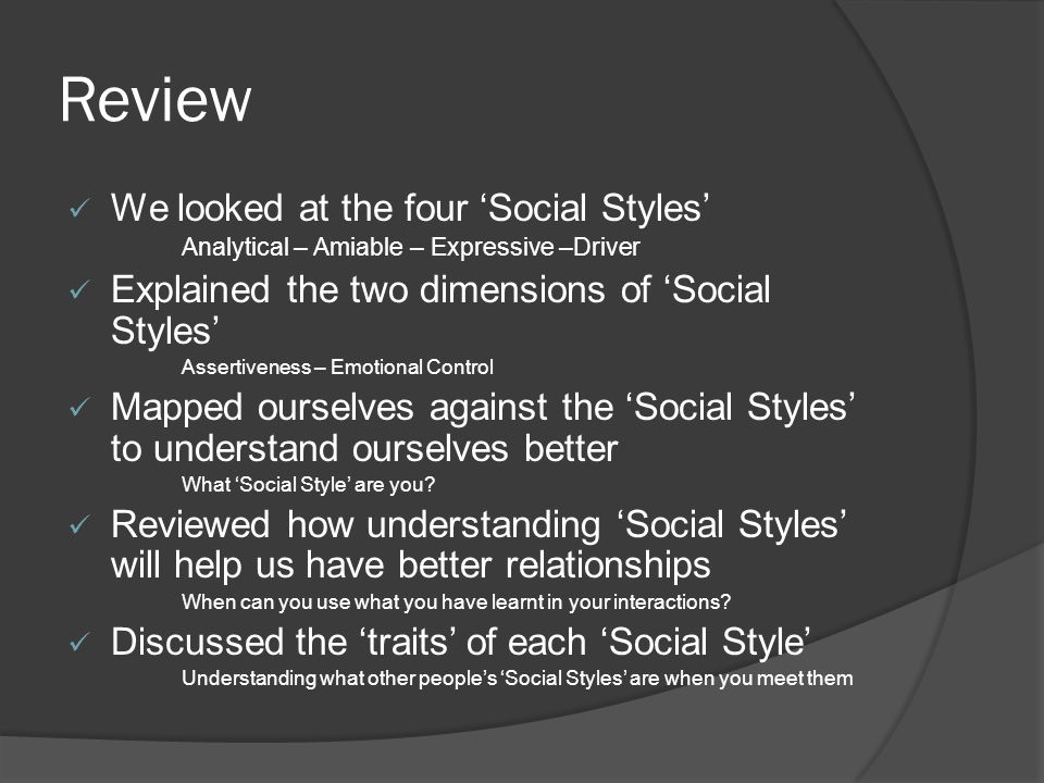 Review We looked at the four 'Social Styles' Analytical – Amiable – Expressive –Driver Explained the two dimensions of 'Social Styles' Assertiveness – Emotional Control Mapped ourselves against the 'Social Styles' to understand ourselves better What 'Social Style' are you.