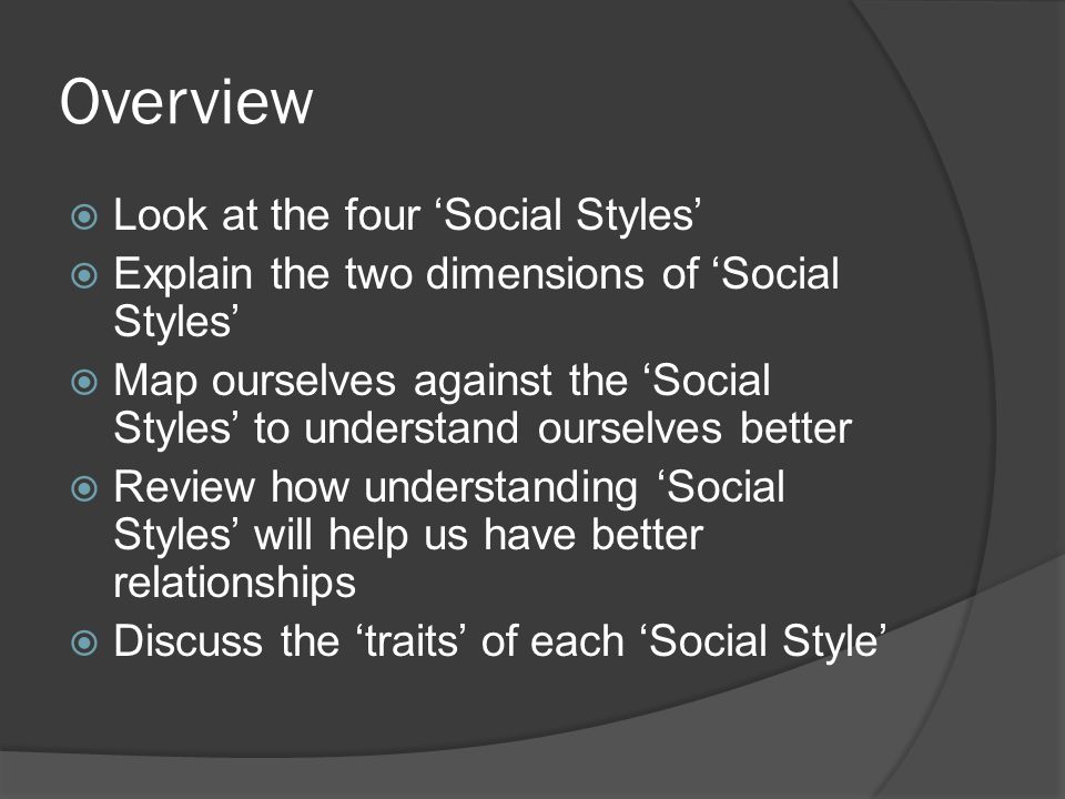 Overview  Look at the four 'Social Styles'  Explain the two dimensions of 'Social Styles'  Map ourselves against the 'Social Styles' to understand ourselves better  Review how understanding 'Social Styles' will help us have better relationships  Discuss the 'traits' of each 'Social Style'