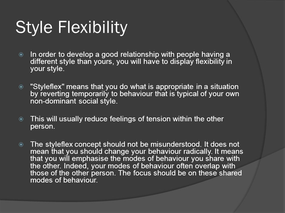 Style Flexibility  In order to develop a good relationship with people having a different style than yours, you will have to display flexibility in y