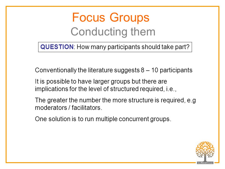 Focus Groups Conducting them Conventionally the literature suggests 8 – 10 participants It is possible to have larger groups but there are implications for the level of structured required, i.e., The greater the number the more structure is required, e.g moderators / facilitators.