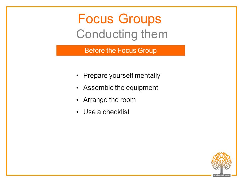 Focus Groups Conducting them Prepare yourself mentally Assemble the equipment Arrange the room Use a checklist Before the Focus Group