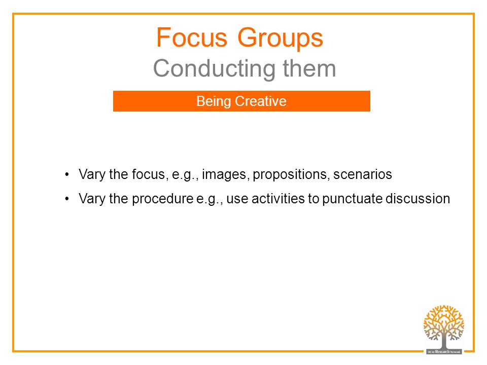 Focus Groups Conducting them Being Creative Vary the focus, e.g., images, propositions, scenarios Vary the procedure e.g., use activities to punctuate discussion