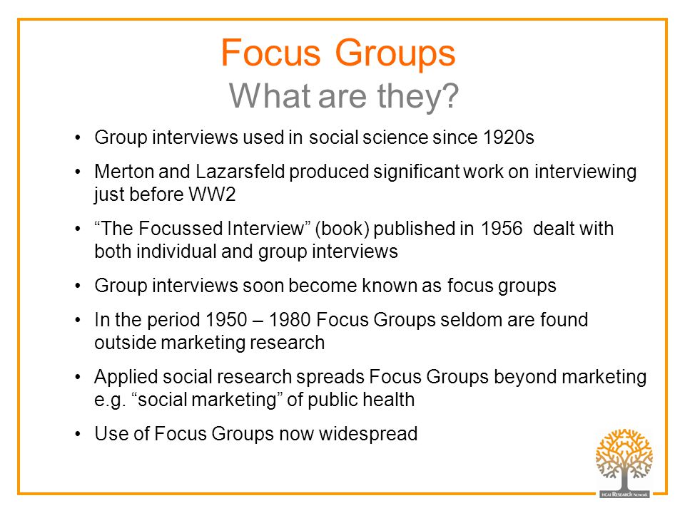 Group interviews used in social science since 1920s Merton and Lazarsfeld produced significant work on interviewing just before WW2 The Focussed Interview (book) published in 1956 dealt with both individual and group interviews Group interviews soon become known as focus groups In the period 1950 – 1980 Focus Groups seldom are found outside marketing research Applied social research spreads Focus Groups beyond marketing e.g.
