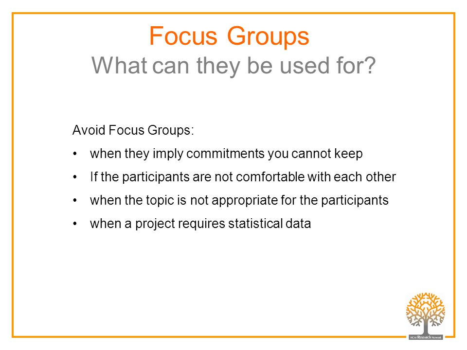 Focus Groups What can they be used for? Avoid Focus Groups: when they imply commitments you cannot keep If the participants are not comfortable with e