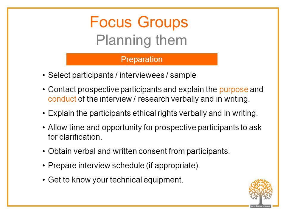 Focus Groups Planning them Select participants / interviewees / sample Contact prospective participants and explain the purpose and conduct of the int