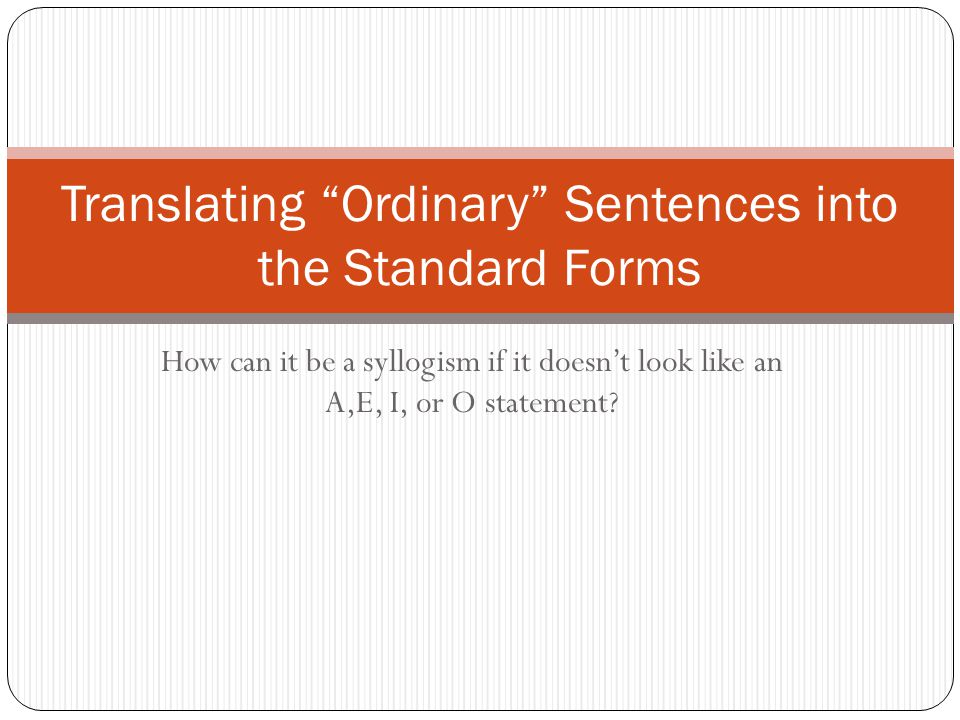 """How can it be a syllogism if it doesn't look like an A,E, I, or O statement? Translating """"Ordinary"""" Sentences into the Standard Forms"""