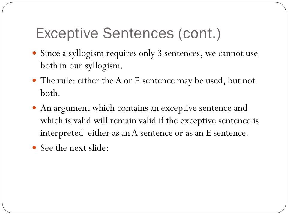 Exceptive Sentences (cont.) Since a syllogism requires only 3 sentences, we cannot use both in our syllogism. The rule: either the A or E sentence may