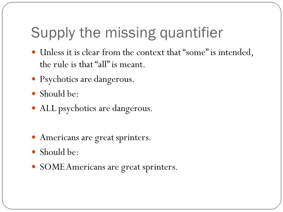 """Supply the missing quantifier Unless it is clear from the context that """"some"""" is intended, the rule is that """"all"""" is meant. Psychotics are dangerous."""