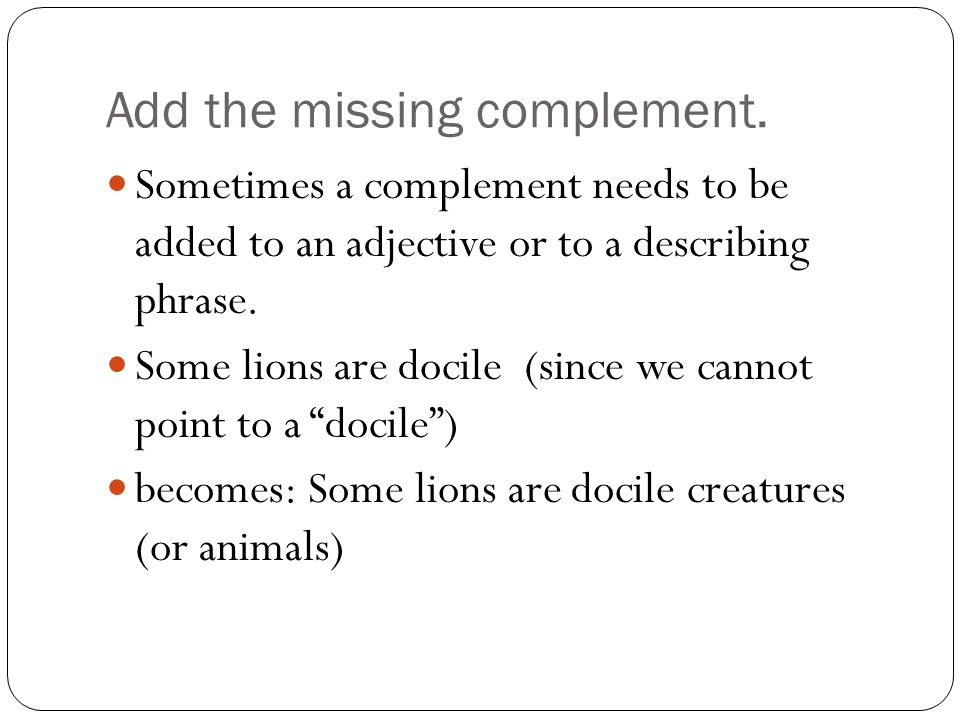 Add the missing complement. Sometimes a complement needs to be added to an adjective or to a describing phrase. Some lions are docile (since we cannot