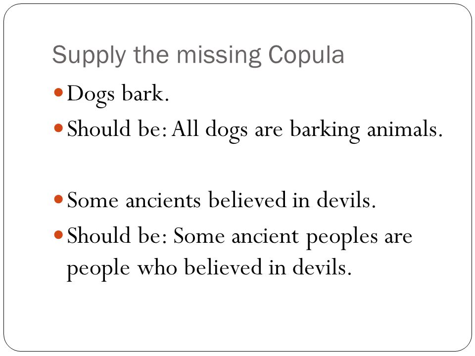 Supply the missing Copula Dogs bark. Should be: All dogs are barking animals. Some ancients believed in devils. Should be: Some ancient peoples are pe