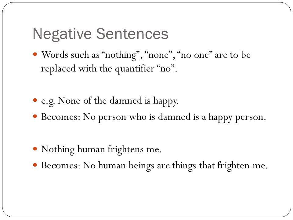 """Negative Sentences Words such as """"nothing"""", """"none"""", """"no one"""" are to be replaced with the quantifier """"no"""". e.g. None of the damned is happy. Becomes: N"""