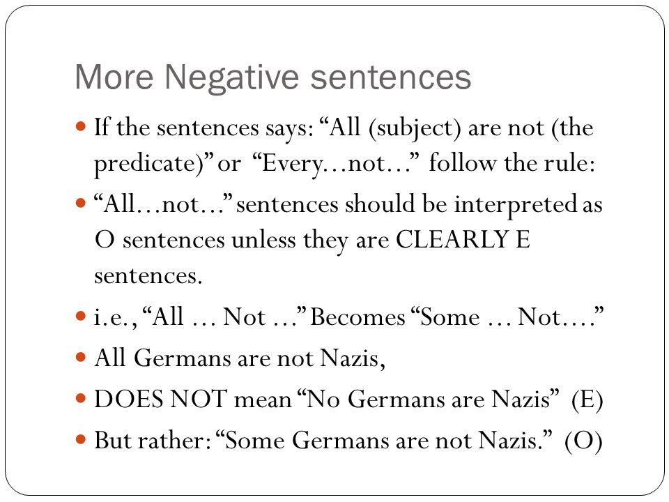 More Negative sentences If the sentences says: All (subject) are not (the predicate) or Every...not... follow the rule: All...not... sentences should be interpreted as O sentences unless they are CLEARLY E sentences.