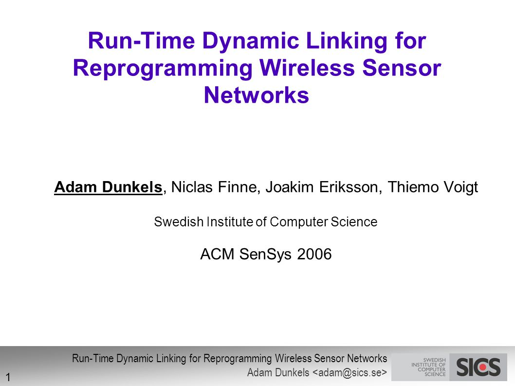 Run-Time Dynamic Linking for Reprogramming Wireless Sensor Networks Adam Dunkels 2 The setting: software updates in sensor networks We are here Operating system with loadable native code modules