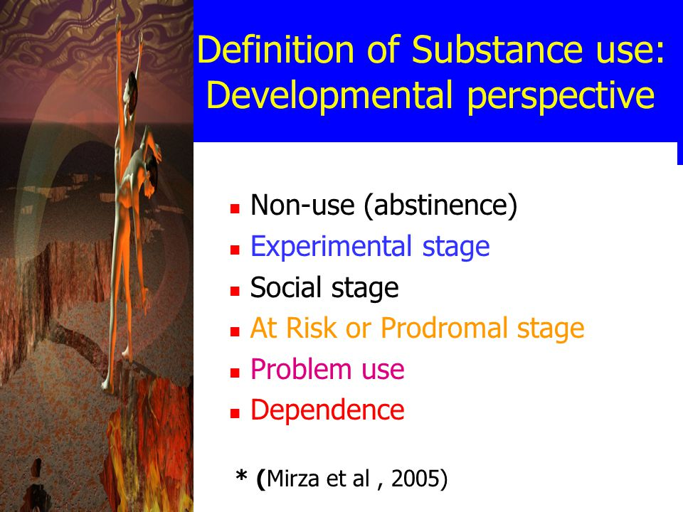 Definition of Substance use: Developmental perspective Non-use (abstinence) Experimental stage Social stage At Risk or Prodromal stage Problem use Dependence * (Mirza et al, 2005)