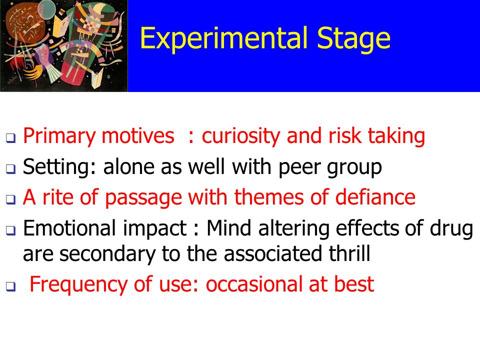 Experimental Stage  Primary motives : curiosity and risk taking  Setting: alone as well with peer group  A rite of passage with themes of defiance  Emotional impact : Mind altering effects of drug are secondary to the associated thrill  Frequency of use: occasional at best