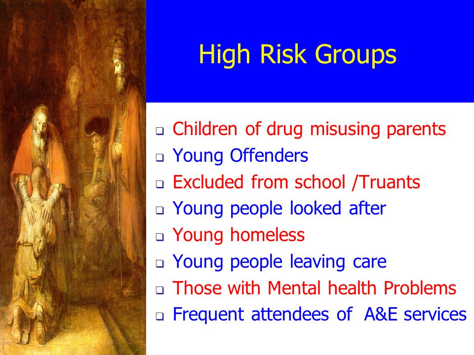 High Risk Groups  Children of drug misusing parents  Young Offenders  Excluded from school /Truants  Young people looked after  Young homeless  Young people leaving care  Those with Mental health Problems  Frequent attendees of A&E services