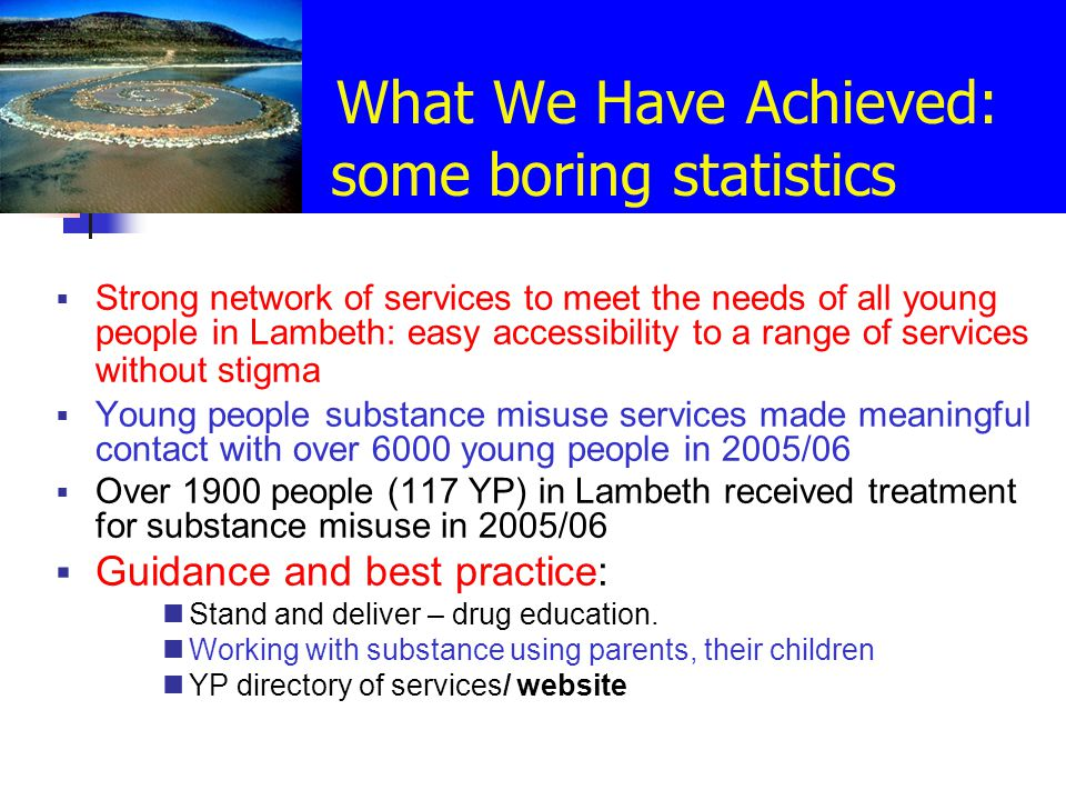 What We Have Achieved: some boring statistics  Strong network of services to meet the needs of all young people in Lambeth: easy accessibility to a range of services without stigma  Young people substance misuse services made meaningful contact with over 6000 young people in 2005/06  Over 1900 people (117 YP) in Lambeth received treatment for substance misuse in 2005/06  Guidance and best practice: Stand and deliver – drug education.