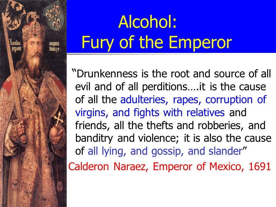 Alcohol: Fury of the Emperor Drunkenness is the root and source of all evil and of all perditions….it is the cause of all the adulteries, rapes, corruption of virgins, and fights with relatives and friends, all the thefts and robberies, and banditry and violence; it is also the cause of all lying, and gossip, and slander Calderon Naraez, Emperor of Mexico, 1691