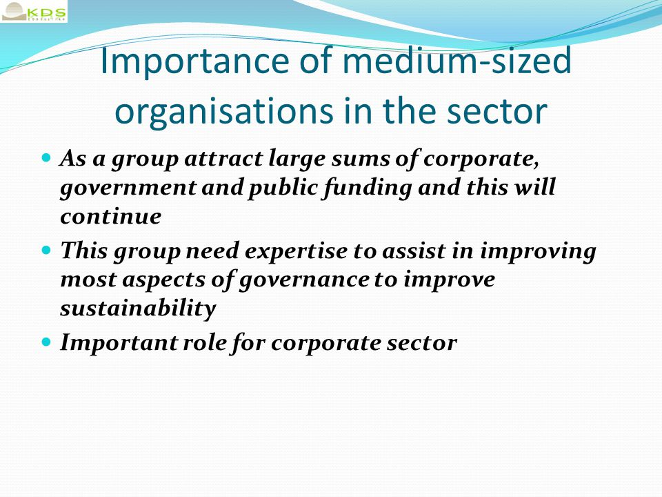 Importance of medium-sized organisations in the sector As a group attract large sums of corporate, government and public funding and this will continue This group need expertise to assist in improving most aspects of governance to improve sustainability Important role for corporate sector