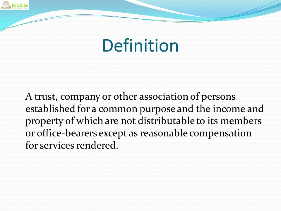 Definition A trust, company or other association of persons established for a common purpose and the income and property of which are not distributable to its members or office-bearers except as reasonable compensation for services rendered.