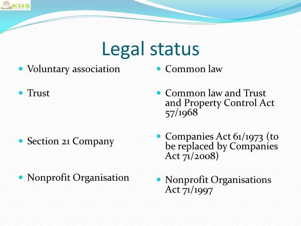 Legal status Voluntary association Trust Section 21 Company Nonprofit Organisation Common law Common law and Trust and Property Control Act 57/1968 Co