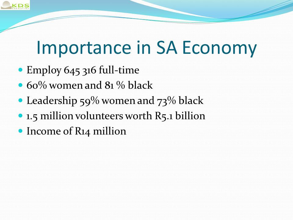 Importance in SA Economy Employ 645 316 full-time 60% women and 81 % black Leadership 59% women and 73% black 1.5 million volunteers worth R5.1 billion Income of R14 million