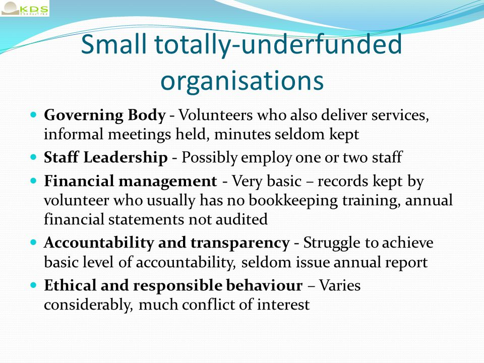 Small totally-underfunded organisations Governing Body - Volunteers who also deliver services, informal meetings held, minutes seldom kept Staff Leadership - Possibly employ one or two staff Financial management - Very basic – records kept by volunteer who usually has no bookkeeping training, annual financial statements not audited Accountability and transparency - Struggle to achieve basic level of accountability, seldom issue annual report Ethical and responsible behaviour – Varies considerably, much conflict of interest Don't even achieve basic level of governance