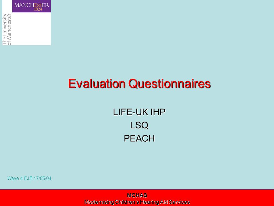 Modernising Children's Hearing Aid Services Evaluation Questionnaires LIFE-UK IHP LSQPEACH MCHAS Modernising Children's Hearing Aid Services Wave 4 EJB 17/05/04