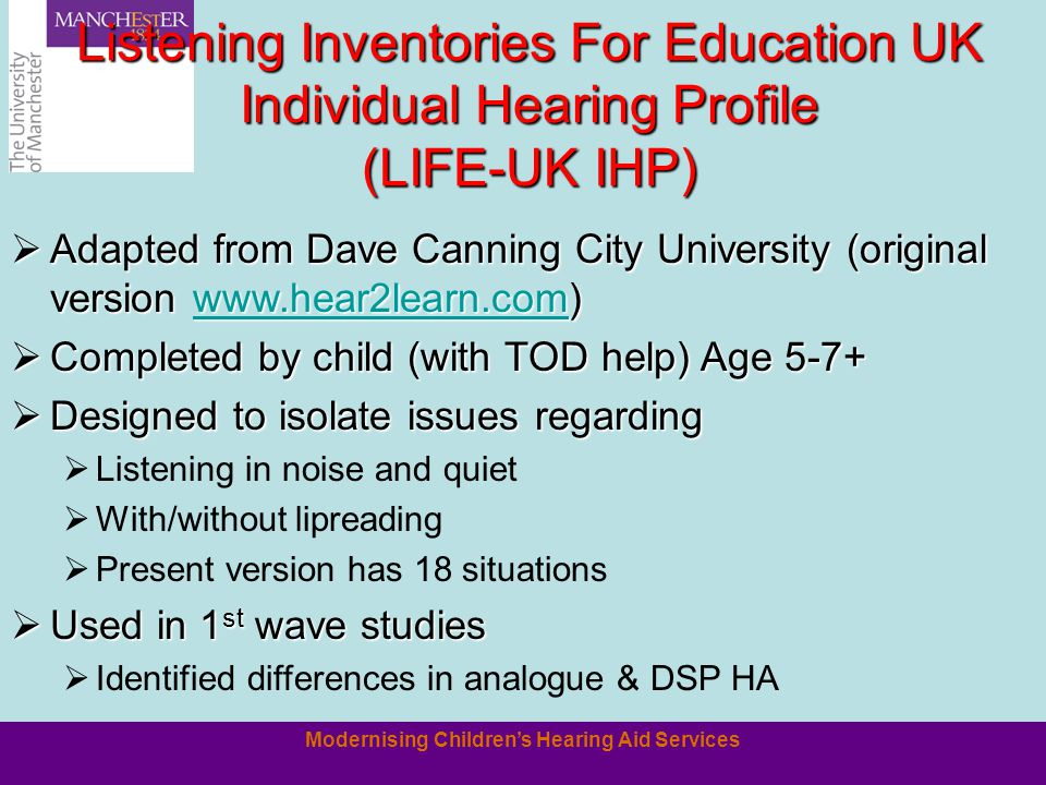 Modernising Children's Hearing Aid Services Listening Inventories For Education UK Individual Hearing Profile (LIFE-UK IHP)  Adapted from Dave Canning City University (original version www.hear2learn.com) www.hear2learn.com  Completed by child (with TOD help) Age 5-7+  Designed to isolate issues regarding  Listening in noise and quiet  With/without lipreading  Present version has 18 situations  Used in 1 st wave studies  Identified differences in analogue & DSP HA