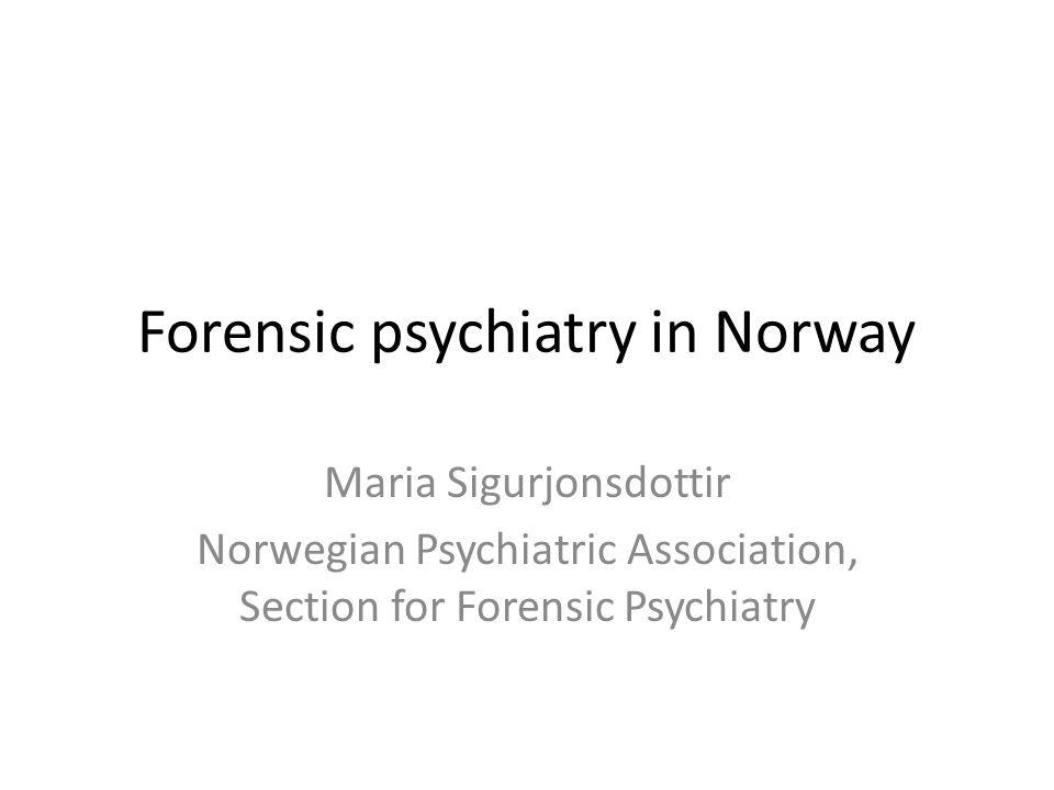 Forensic psychiatry in Norway Maria Sigurjonsdottir Norwegian Psychiatric Association, Section for Forensic Psychiatry