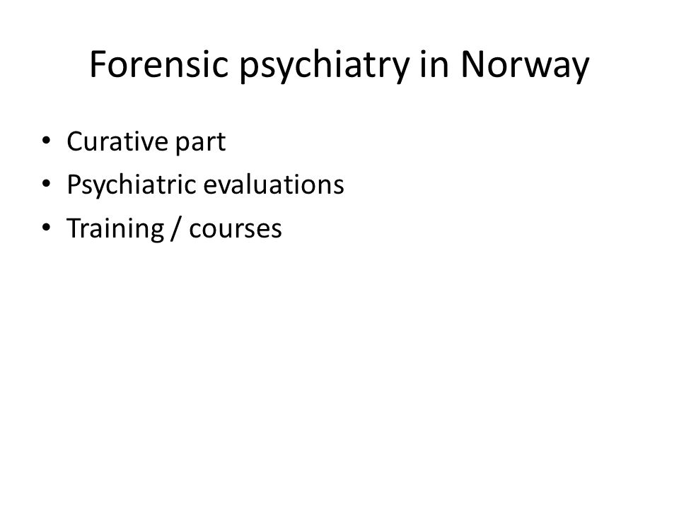 Forensic psychiatry in Norway Curative part Psychiatric evaluations Training / courses