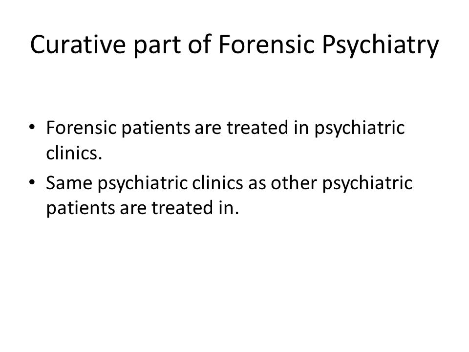 Curative part of Forensic Psychiatry Forensic patients are treated in psychiatric clinics.