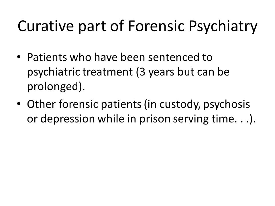 Curative part of Forensic Psychiatry Patients who have been sentenced to psychiatric treatment (3 years but can be prolonged).