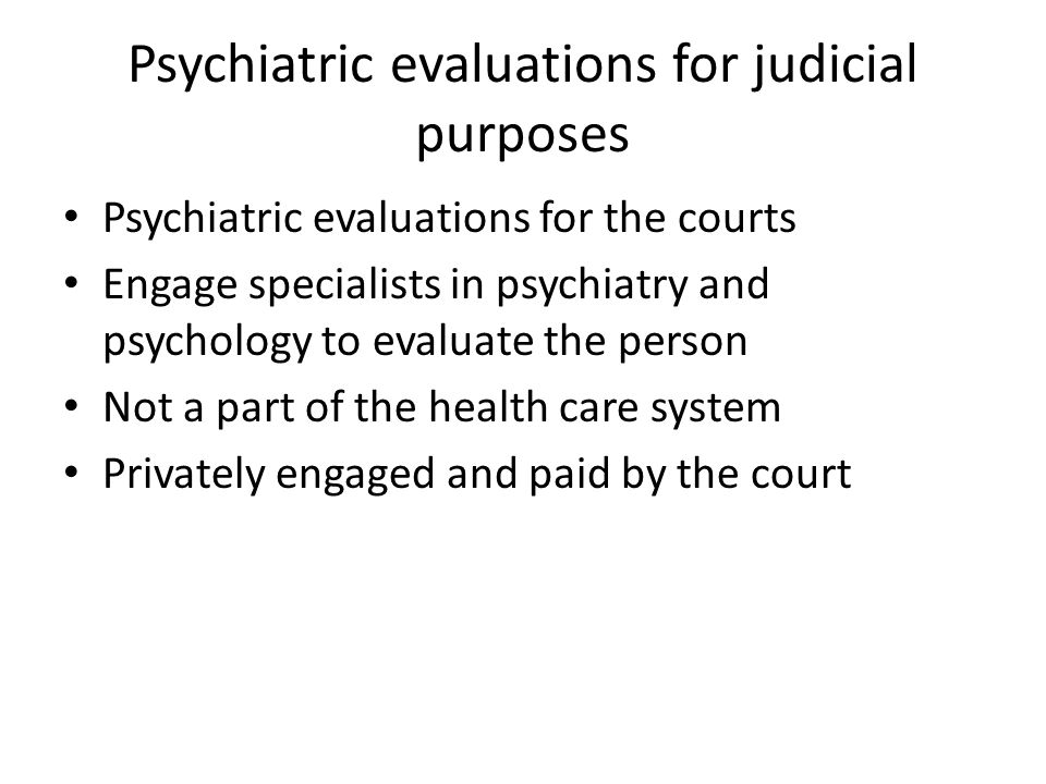 Psychiatric evaluations for judicial purposes Psychiatric evaluations for the courts Engage specialists in psychiatry and psychology to evaluate the person Not a part of the health care system Privately engaged and paid by the court