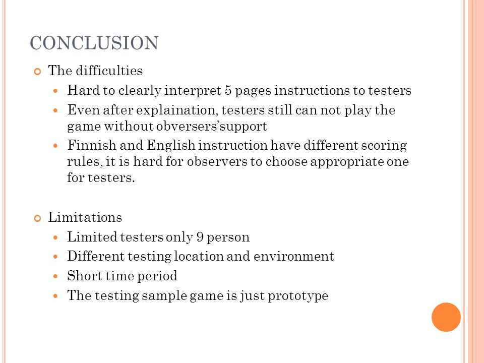 CONCLUSION The difficulties Hard to clearly interpret 5 pages instructions to testers Even after explaination, testers still can not play the game without obversers'support Finnish and English instruction have different scoring rules, it is hard for observers to choose appropriate one for testers.