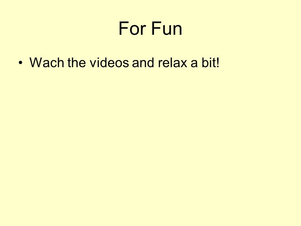 For Fun Wach the videos and relax a bit!