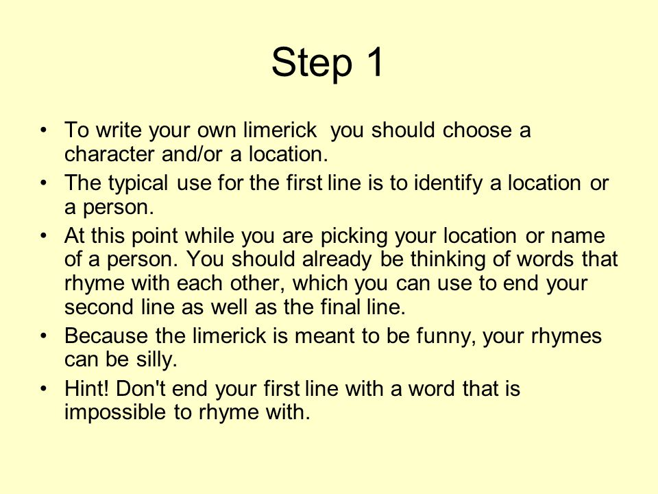 Step 2 Next, think of a plot which you can expand on in line two as in: There was a Young Lady of Portugal, Whose ideas were excessively nautical* * excessively nautical – very sensitive At this point, you get the freedom of starting a new rhyme for the next two short lines of the limerick.