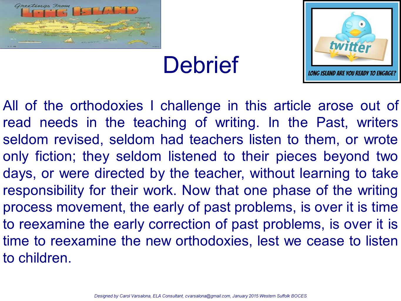 Debrief Designed by Carol Varsalona, ELA Consultant, cvarsalona@gmail.com, January 2015 Western Suffolk BOCES All of the orthodoxies I challenge in th