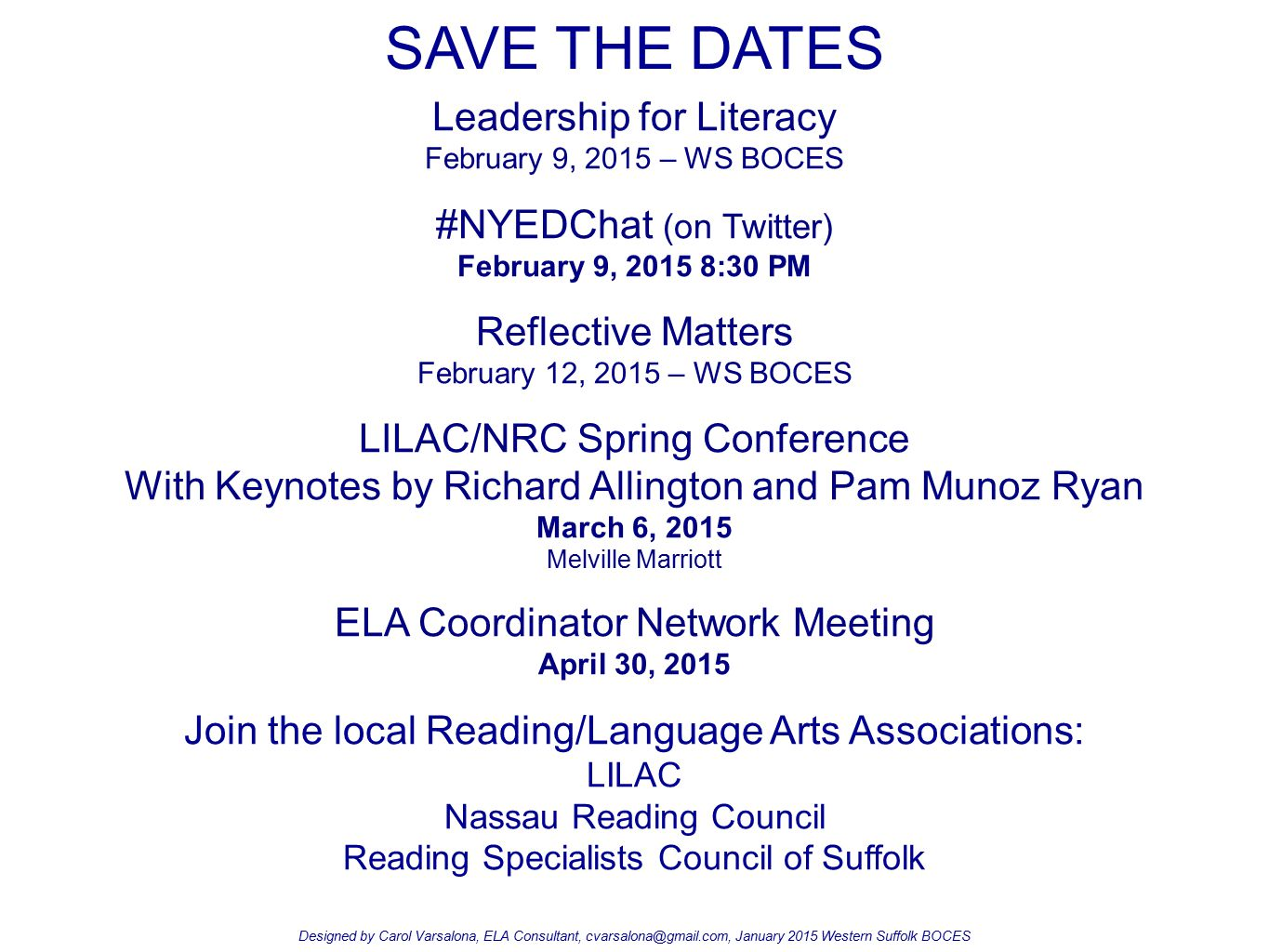 SAVE THE DATES Leadership for Literacy February 9, 2015 – WS BOCES #NYEDChat (on Twitter) February 9, 2015 8:30 PM Reflective Matters February 12, 2015 – WS BOCES LILAC/NRC Spring Conference With Keynotes by Richard Allington and Pam Munoz Ryan March 6, 2015 Melville Marriott ELA Coordinator Network Meeting April 30, 2015 Join the local Reading/Language Arts Associations: LILAC Nassau Reading Council Reading Specialists Council of Suffolk Designed by Carol Varsalona, ELA Consultant, cvarsalona@gmail.com, January 2015 Western Suffolk BOCES