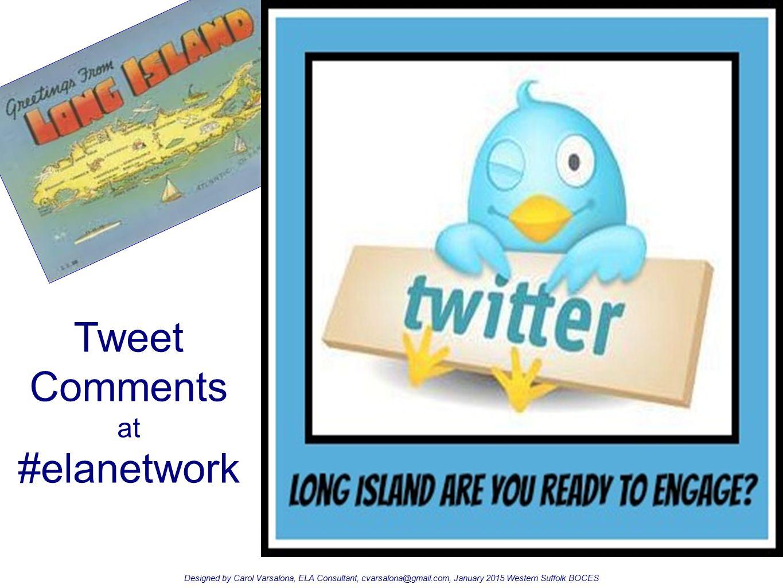 Tweet Comments at #elanetwork Designed by Carol Varsalona, ELA Consultant, cvarsalona@gmail.com, January 2015 Western Suffolk BOCES